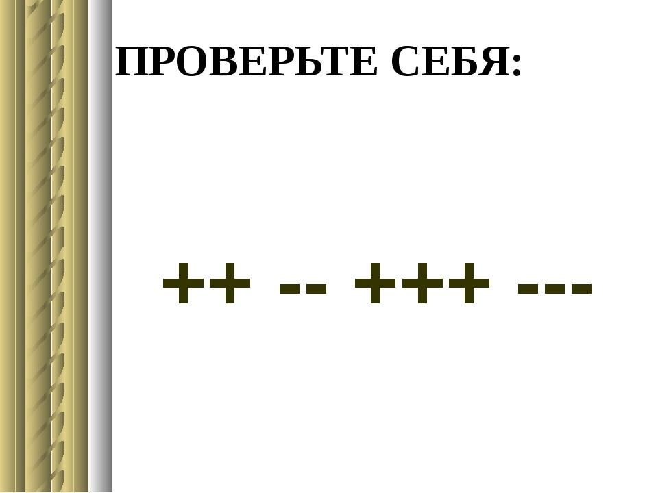 ПРОВЕРЬТЕ СЕБЯ: ++ -- +++ ---
