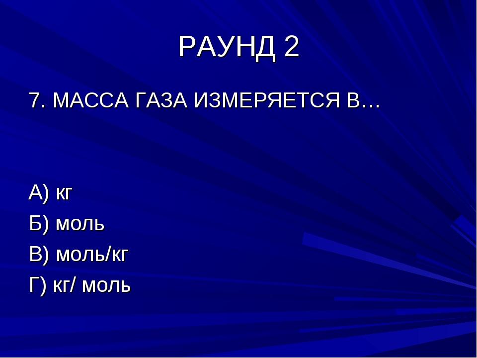 РАУНД 2 7. МАССА ГАЗА ИЗМЕРЯЕТСЯ В… А) кг Б) моль В) моль/кг Г) кг/ моль