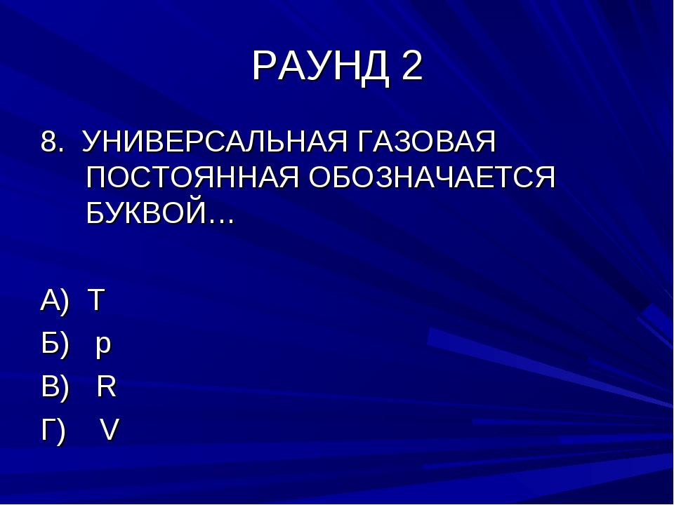 РАУНД 2 8. УНИВЕРСАЛЬНАЯ ГАЗОВАЯ ПОСТОЯННАЯ ОБОЗНАЧАЕТСЯ БУКВОЙ… А) T Б) р В)...