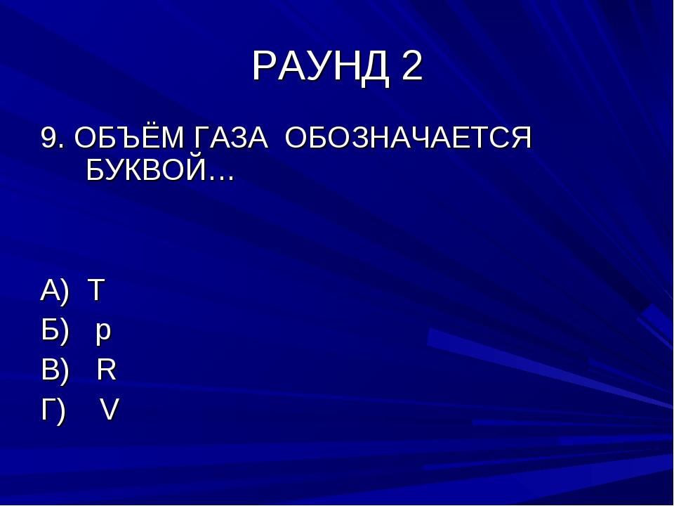 РАУНД 2 9. ОБЪЁМ ГАЗА ОБОЗНАЧАЕТСЯ БУКВОЙ… А) T Б) р В) R Г) V