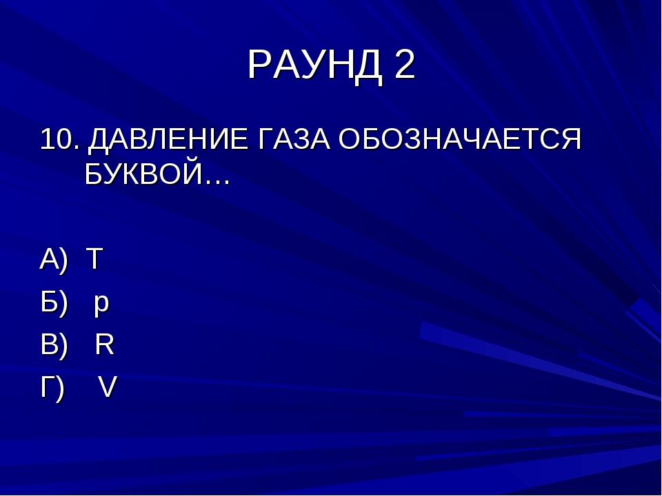 РАУНД 2 10. ДАВЛЕНИЕ ГАЗА ОБОЗНАЧАЕТСЯ БУКВОЙ… А) T Б) р В) R Г) V