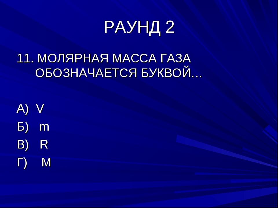 РАУНД 2 11. МОЛЯРНАЯ МАССА ГАЗА ОБОЗНАЧАЕТСЯ БУКВОЙ… А) V Б) m В) R Г) M