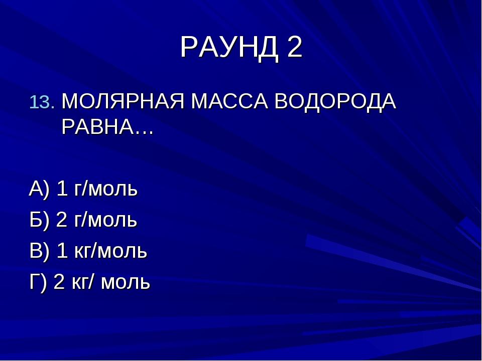 РАУНД 2 МОЛЯРНАЯ МАССА ВОДОРОДА РАВНА… А) 1 г/моль Б) 2 г/моль В) 1 кг/моль Г...
