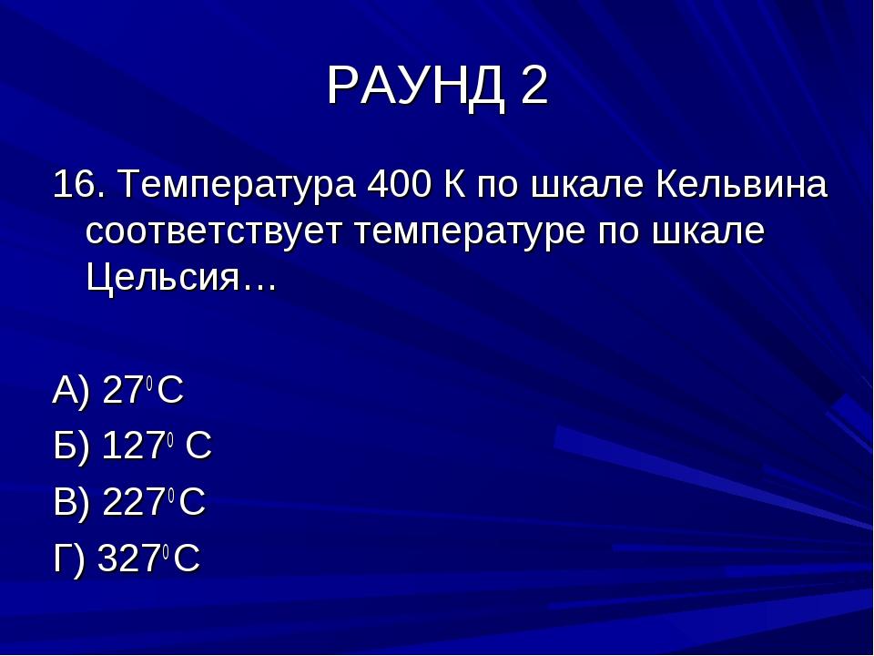 РАУНД 2 16. Температура 400 К по шкале Кельвина соответствует температуре по...