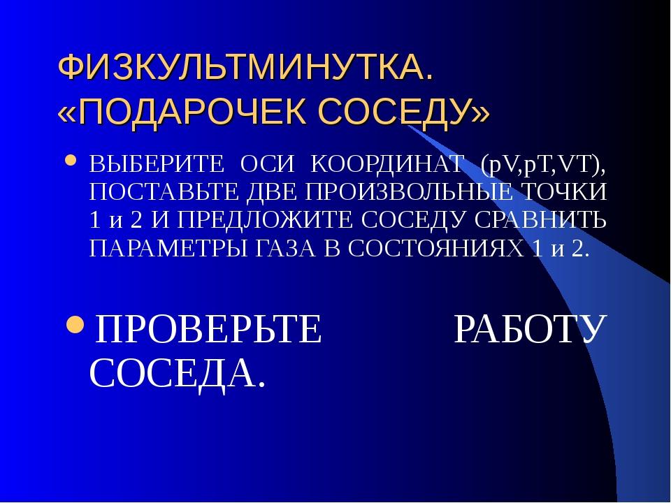 ФИЗКУЛЬТМИНУТКА. «ПОДАРОЧЕК СОСЕДУ» ВЫБЕРИТЕ ОСИ КООРДИНАТ (pV,pT,VT), ПОСТАВ...