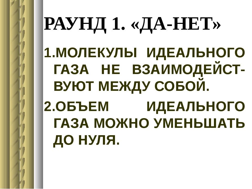 РАУНД 1. «ДА-НЕТ» 1.МОЛЕКУЛЫ ИДЕАЛЬНОГО ГАЗА НЕ ВЗАИМОДЕЙСТ- ВУЮТ МЕЖДУ СОБОЙ...