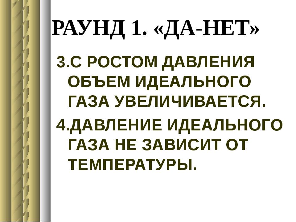 РАУНД 1. «ДА-НЕТ» 3.С РОСТОМ ДАВЛЕНИЯ ОБЪЕМ ИДЕАЛЬНОГО ГАЗА УВЕЛИЧИВАЕТСЯ. 4....