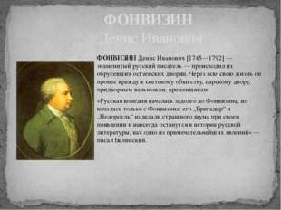 ФОНВИЗИН Денис Иванович [1745—1792] — знаменитый русский писатель — происходи