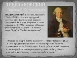 ТРЕДИАКОВСКИЙ Василий Кириллович [1703—1769] — поэт и литературный теоретик,