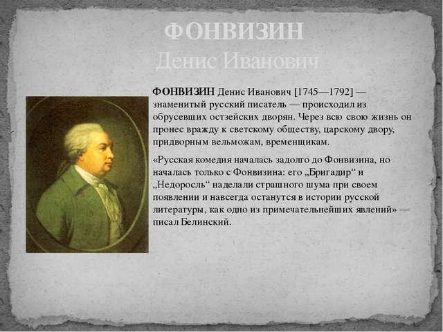 ФОНВИЗИН Денис Иванович [1745—1792] — знаменитый русский писатель — происходи...