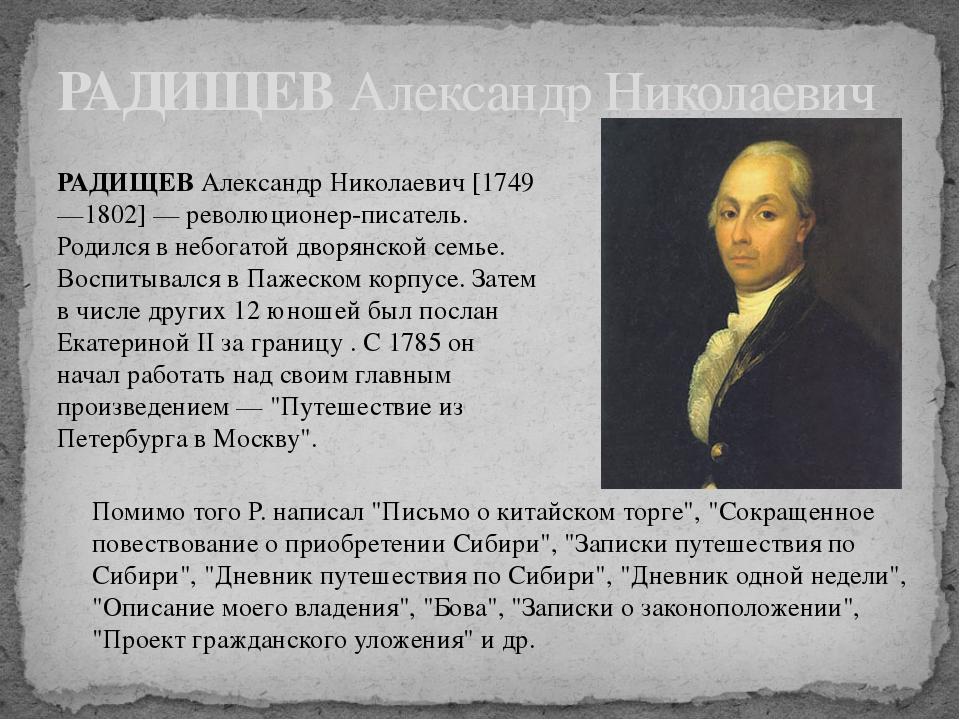 РАДИЩЕВ Александр Николаевич [1749—1802] — революционер-писатель. Родился в н...