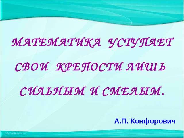 А.П. Конфорович МАТЕМАТИКА УСТУПАЕТ СВОИ КРЕПОСТИ ЛИШЬ СИЛЬНЫМ И СМЕЛЫМ.