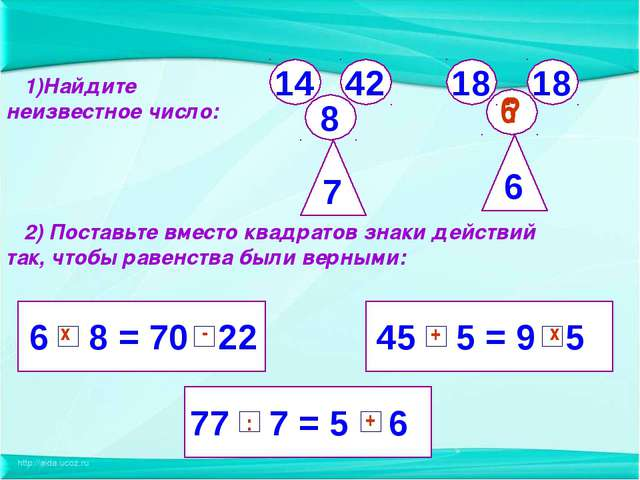 6 8 = 70 22 77 7 = 5 6 45 5 = 9 5 2) Поставьте вместо квадратов знаки действи...