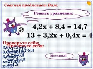Решить уравнения: 13 + 3,2х + 0,4х = 40 4,2х + 8,4 = 14,7 Молодцы!!! Совунья