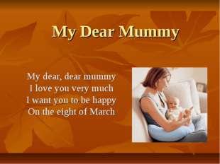 My Dear Mummy My dear, dear mummy I love you very much I want you to be happy