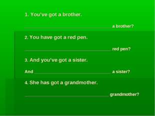 1. You've got a brother. ____________________________________ a brother? 2. Y