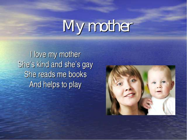 My mother I love my mother She's kind and she's gay She reads me books And he...