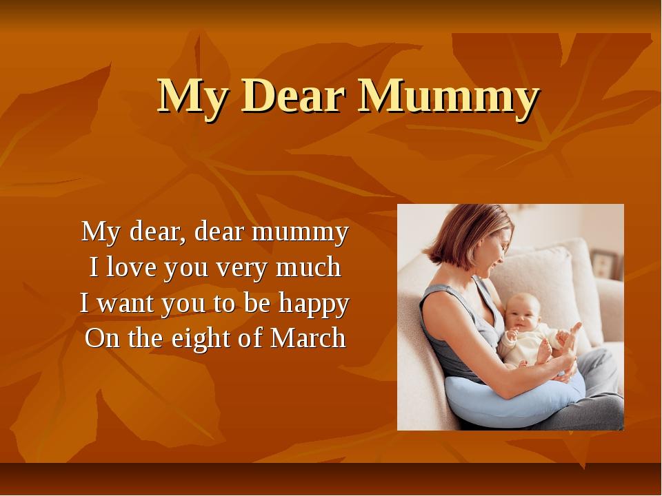 My Dear Mummy My dear, dear mummy I love you very much I want you to be happy...