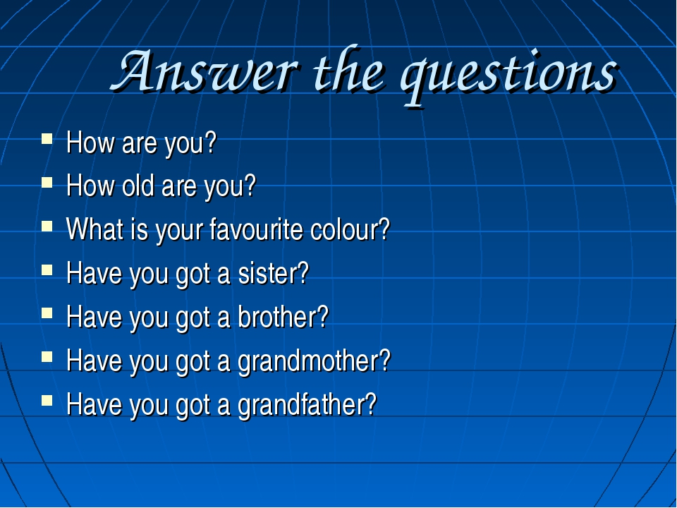 Answer the questions How are you? How old are you? What is your favourite co...