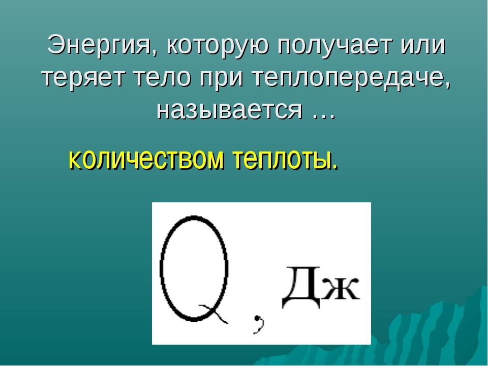 Энергия, которую получает или теряет тело при теплопередаче, называется … ко...