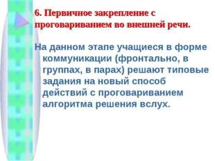 6. Первичное закрепление с проговариванием во внешней речи. На данном этапе у