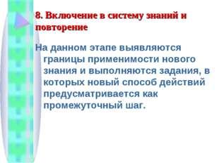 8. Включение в систему знаний и повторение На данном этапе выявляются границы
