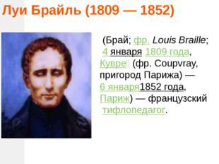 Луи Брайль (1809 — 1852) (Брай;фр.Louis Braille; 4 января1809 года,Кувр