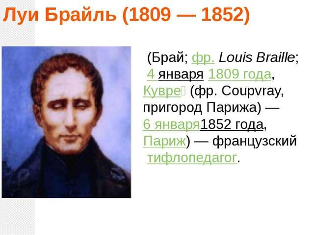 Луи Брайль (1809 — 1852) (Брай;фр.Louis Braille; 4 января1809 года,Кувр...