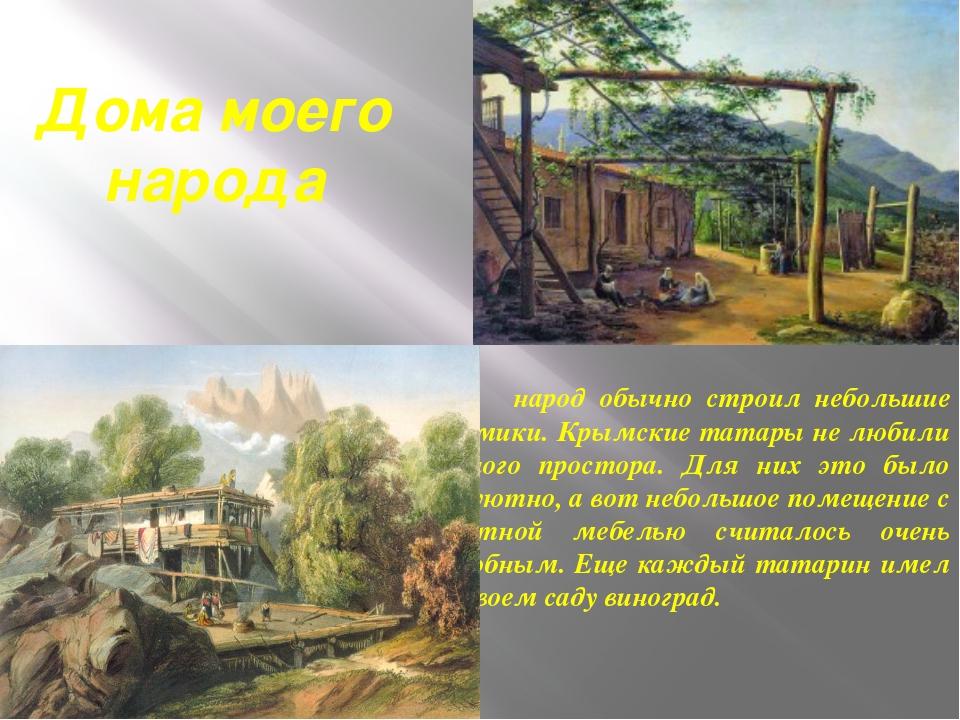 Дома моего народа народ обычно строил небольшие домики. Крымские татары не лю...