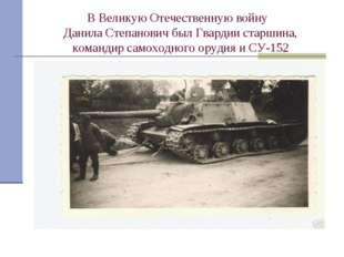 В Великую Отечественную войну Данила Степанович был Гвардии старшина, команди