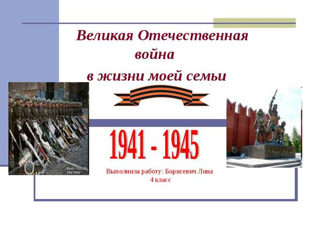 Выполнила работу: Борисевич Лина 4 класс Великая Отечественная война в жизни...