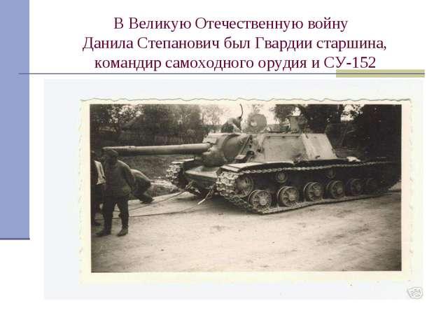 В Великую Отечественную войну Данила Степанович был Гвардии старшина, команди...