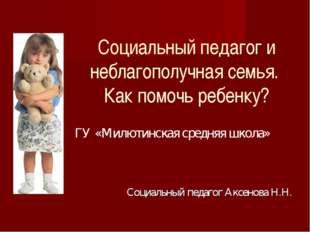Социальный педагог и неблагополучная семья. Как помочь ребенку? ГУ «Милютинс