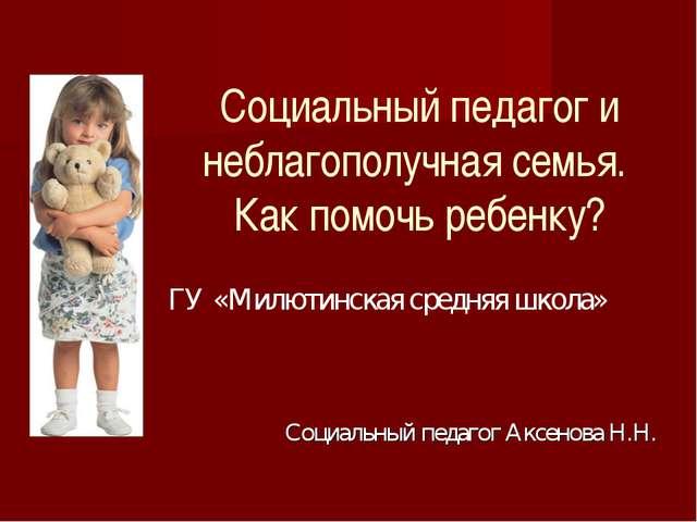 Социальный педагог и неблагополучная семья. Как помочь ребенку? ГУ «Милютинс...