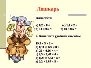 Лошкарь Вычислите: а) 0,2 × 8 = в ) 1,4 × 2 = в) 11 × 0,6 = г) 60 × 0,5 = 2.