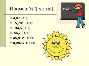 Пример №2( устно) 4,67 · 10; 5,781 · 100; 34,5 · 10; 56,7 · 100 45,812 · 1000