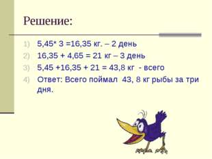 Решение: 5,45* 3 =16,35 кг. – 2 день 16,35 + 4,65 = 21 кг – 3 день 5,45 +16,3