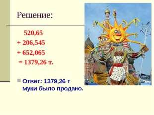 Решение: 520,65 + 206,545 + 652,065 = 1379,26 т. Ответ: 1379,26 т муки было п
