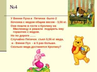 №4 У Винни Пуха и Пятачка было 2 бочонка с медом общим весом - 3,56 кг. Они п