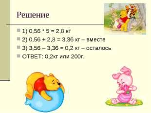 Решение 1) 0,56 * 5 = 2,8 кг 2) 0,56 + 2,8 = 3,36 кг – вместе 3) 3,56 – 3,36