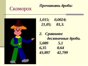 Скоморох Прочитать дроби: 1,015; 0,0024; 21,05; 81,3. 2. Сравните десятичные