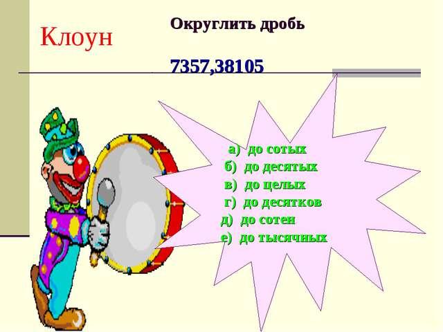 Клоун Округлить дробь 7357,38105 а) до сотых б) до десятых в) до целых г) до...