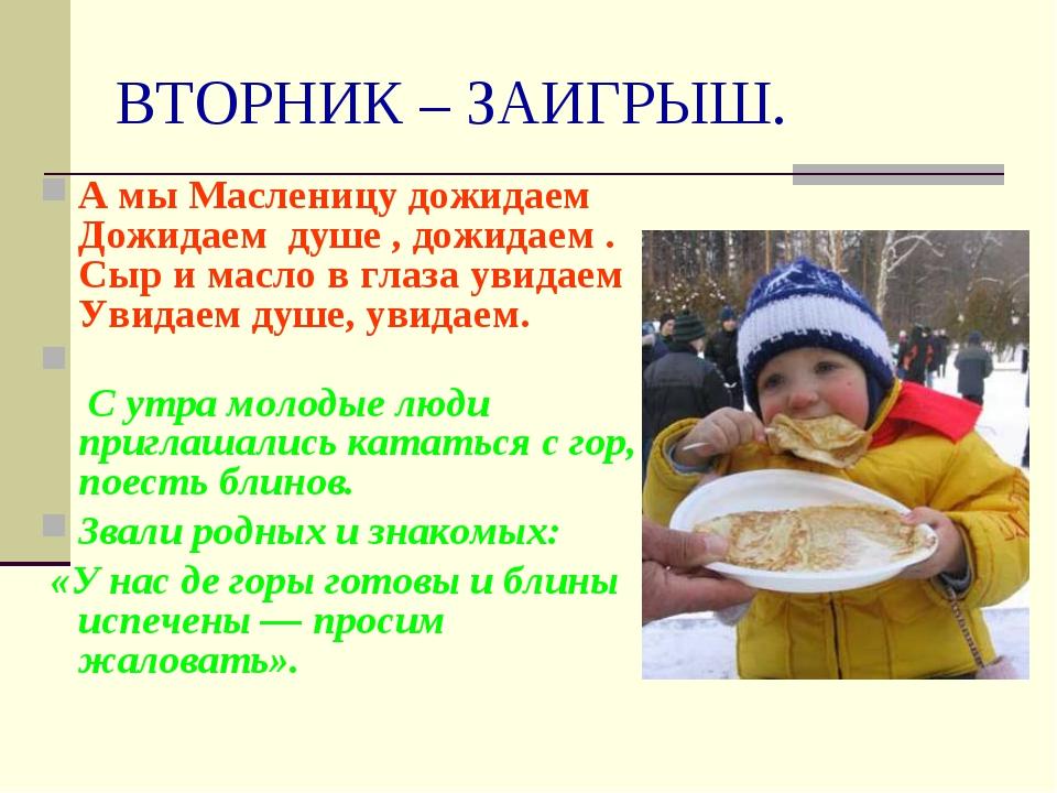 ВТОРНИК – ЗАИГРЫШ. А мы Масленицу дожидаем Дожидаем душе , дожидаем . Сыр и м...