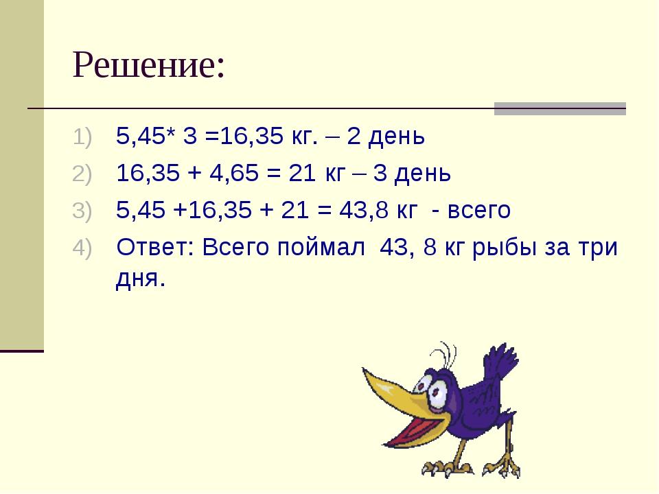 Решение: 5,45* 3 =16,35 кг. – 2 день 16,35 + 4,65 = 21 кг – 3 день 5,45 +16,3...