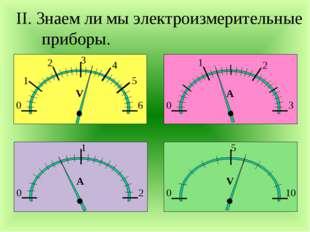II. Знаем ли мы электроизмерительные приборы. 0 1 2 3 4 5 6 V 0 1 2 А 0 1 2 3