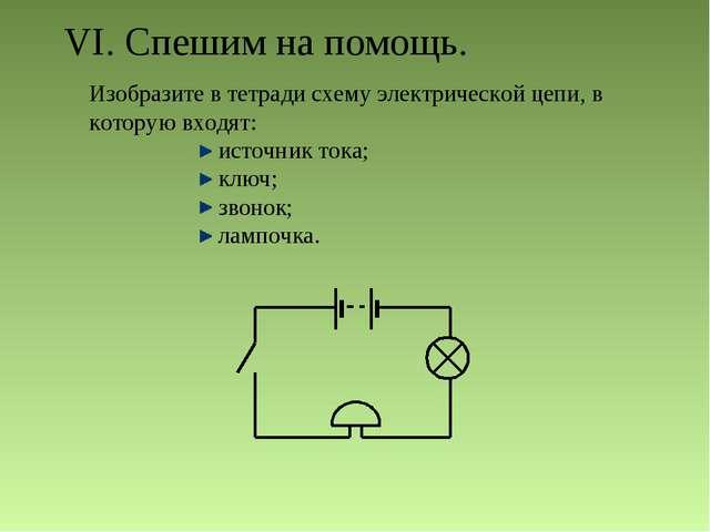 VI. Спешим на помощь. Изобразите в тетради схему электрической цепи, в котору...