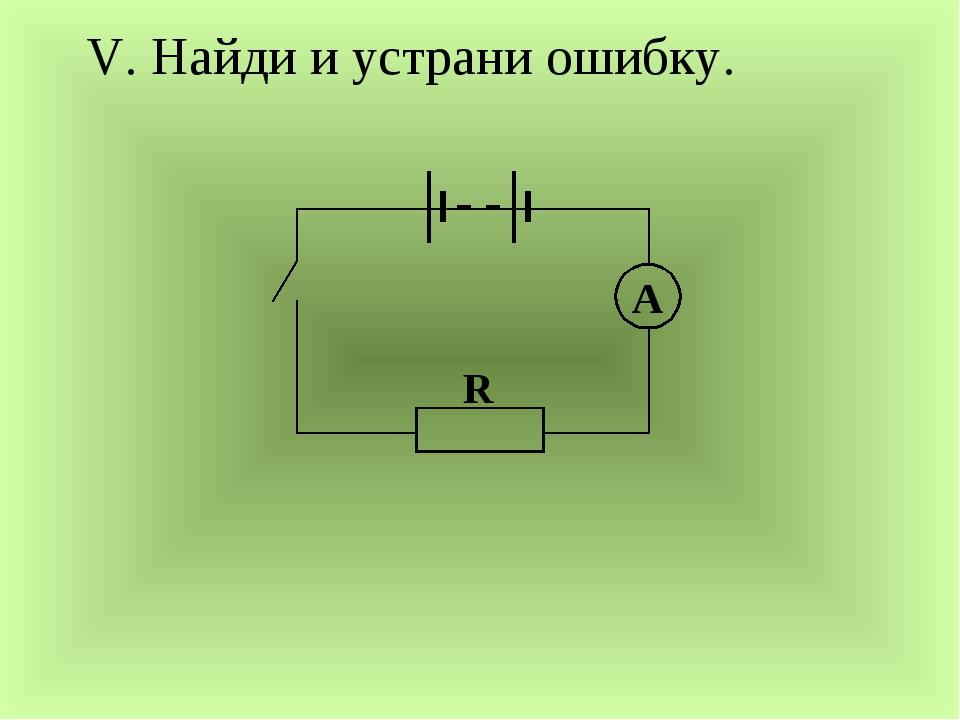 V. Найди и устрани ошибку. A R