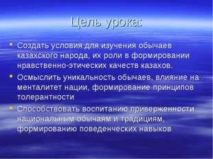 Цель урока: Создать условия для изучения обычаев казахского народа, их роли в