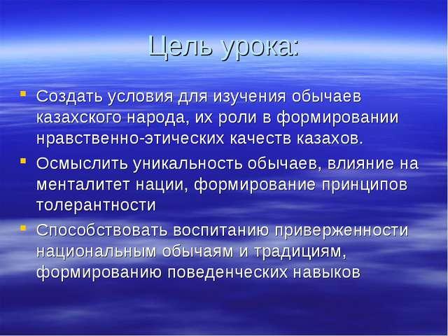 Цель урока: Создать условия для изучения обычаев казахского народа, их роли в...