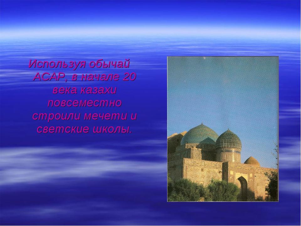 Используя обычай АСАР, в начале 20 века казахи повсеместно строили мечети и с...